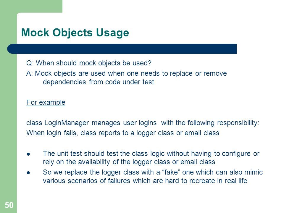 50 Mock Objects Usage Q: When should mock objects be used? A: Mock objects are used when one needs to replace or remove dependencies from code under t