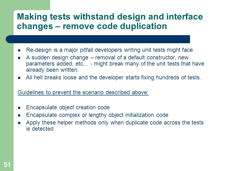 51 Making tests withstand design and interface changes – remove code duplication Re-design is a major pitfall developers writing unit tests might face.
