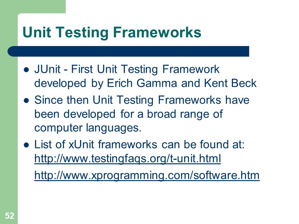 52 Unit Testing Frameworks JUnit - First Unit Testing Framework developed by Erich Gamma and Kent Beck Since then Unit Testing Frameworks have been developed for a broad range of computer languages.