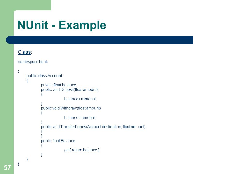 57 NUnit - Example Class: namespace bank { public class Account { private float balance; public void Deposit(float amount) { balance+=amount; } public void Withdraw(float amount) { balance-=amount; } public void TransferFunds(Account destination, float amount) { } public float Balance { get{ return balance;} }