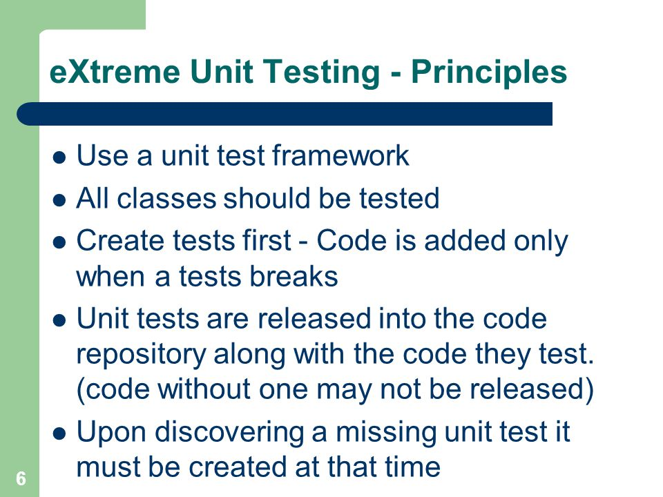 6 eXtreme Unit Testing - Principles Use a unit test framework All classes should be tested Create tests first - Code is added only when a tests breaks