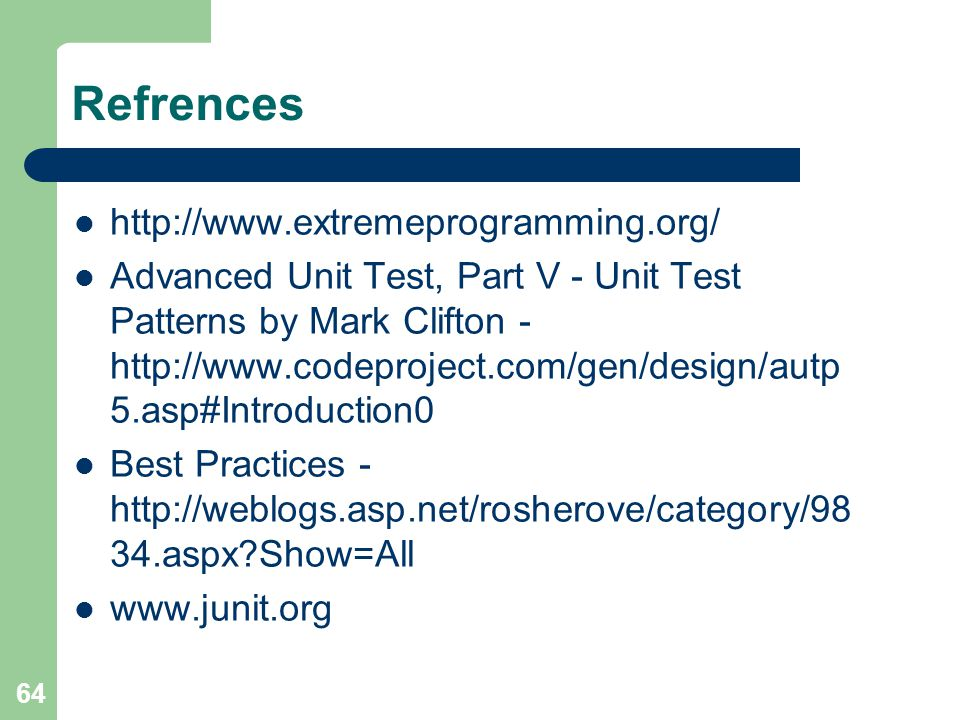 64 Refrences   Advanced Unit Test, Part V - Unit Test Patterns by Mark Clifton asp#Introduction0 Best Practices aspx Show=All