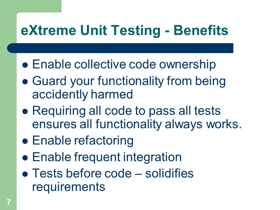 7 eXtreme Unit Testing - Benefits Enable collective code ownership Guard your functionality from being accidently harmed Requiring all code to pass all tests ensures all functionality always works.