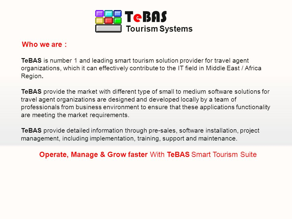 TeBAS is number 1 and leading smart tourism solution provider for travel agent organizations, which it can effectively contribute to the IT field in Middle East / Africa Region.