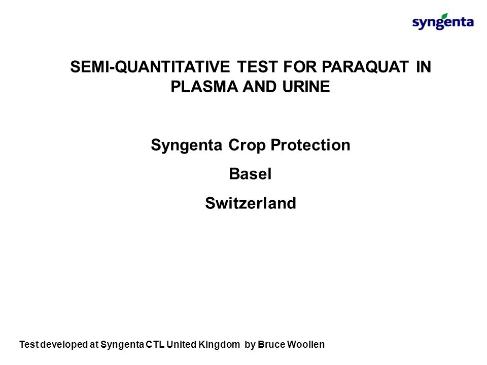 SEMI-QUANTITATIVE TEST FOR PARAQUAT IN PLASMA AND URINE Syngenta Crop Protection Basel Switzerland Test developed at Syngenta CTL United Kingdom by Br
