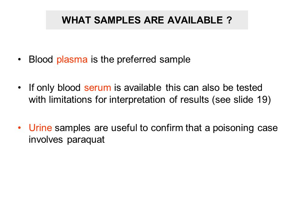 WHAT SAMPLES ARE AVAILABLE ? Blood plasma is the preferred sample If only blood serum is available this can also be tested with limitations for interp