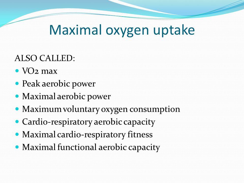 Maximal oxygen uptake ALSO CALLED: VO2 max Peak aerobic power Maximal aerobic power Maximum voluntary oxygen consumption Cardio-respiratory aerobic capacity Maximal cardio-respiratory fitness Maximal functional aerobic capacity