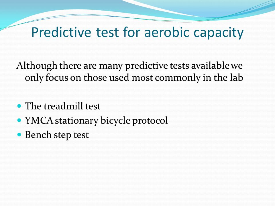 Predictive test for aerobic capacity Although there are many predictive tests available we only focus on those used most commonly in the lab The treadmill test YMCA stationary bicycle protocol Bench step test