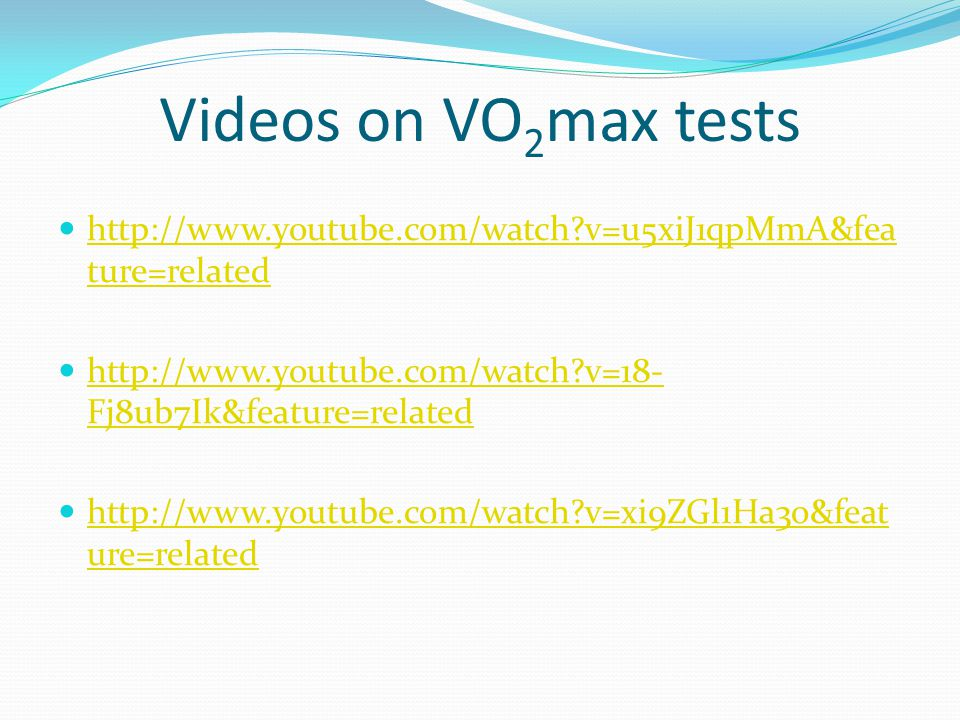 Videos on VO 2 max tests http://www.youtube.com/watch?v=u5xiJ1qpMmA&fea ture=related http://www.youtube.com/watch?v=u5xiJ1qpMmA&fea ture=related http: