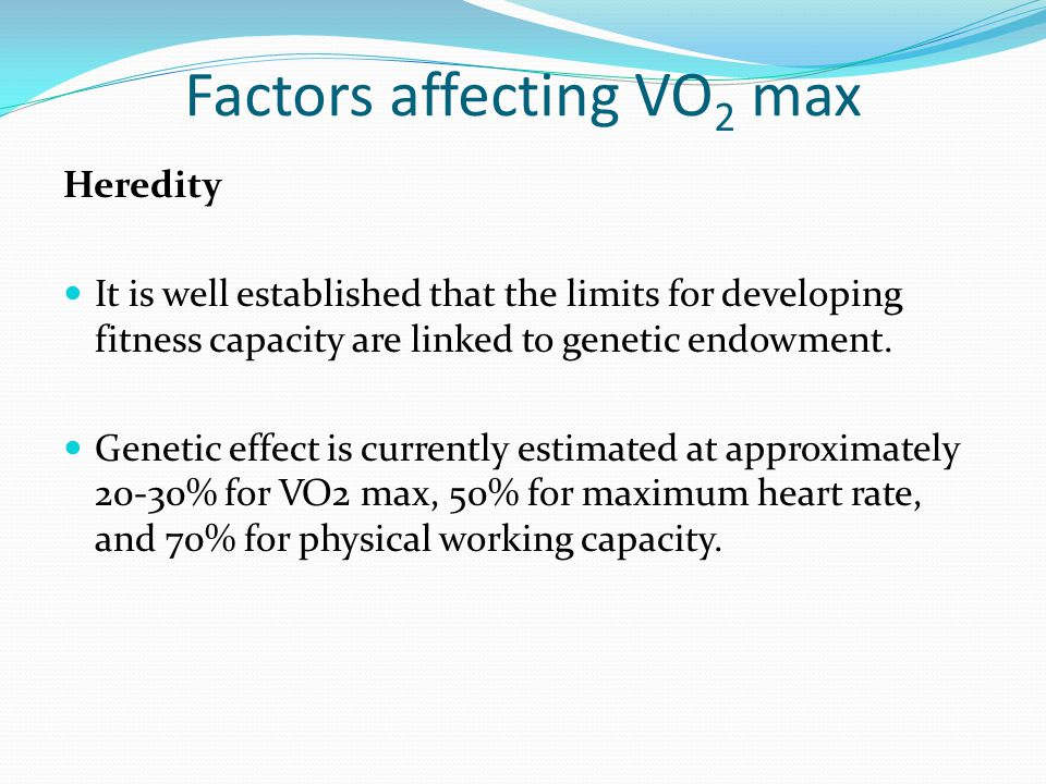 Factors affecting VO 2 max Heredity It is well established that the limits for developing fitness capacity are linked to genetic endowment.
