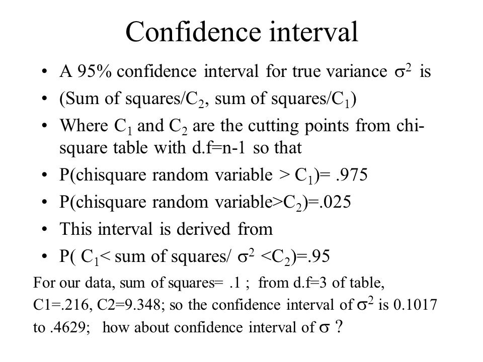 Confidence interval A 95% confidence interval for true variance 2 is (Sum of squares/C 2, sum of squares/C 1 ) Where C 1 and C 2 are the cutting points from chi- square table with d.f=n-1 so that P(chisquare random variable > C 1 )=.975 P(chisquare random variable>C 2 )=.025 This interval is derived from P( C 1 < sum of squares/ 2 <C 2 )=.95 For our data, sum of squares=.1 ; from d.f=3 of table, C1=.216, C2=9.348; so the confidence interval of 2 is to.4629; how about confidence interval of