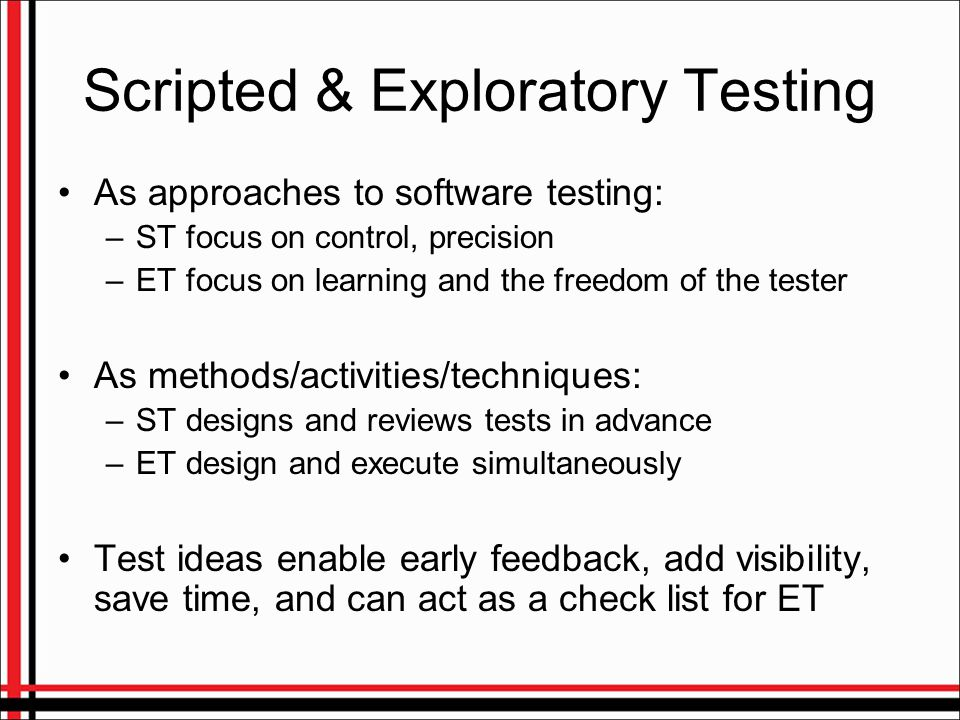 Scripted & Exploratory Testing As approaches to software testing: –ST focus on control, precision –ET focus on learning and the freedom of the tester As methods/activities/techniques: –ST designs and reviews tests in advance –ET design and execute simultaneously Test ideas enable early feedback, add visibility, save time, and can act as a check list for ET