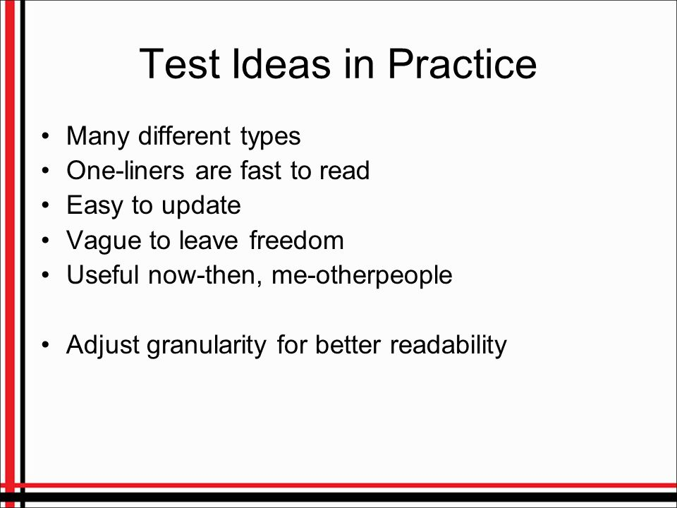 Test Ideas in Practice Many different types One-liners are fast to read Easy to update Vague to leave freedom Useful now-then, me-otherpeople Adjust granularity for better readability