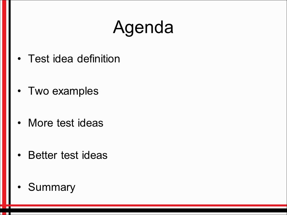 Agenda Test idea definition Two examples More test ideas Better test ideas Summary