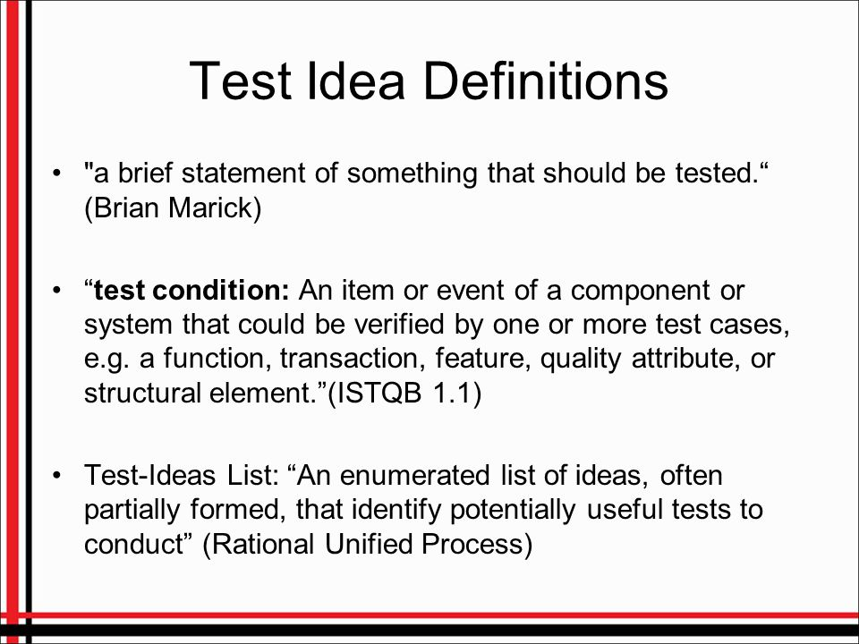 More Test Idea Definitions A test idea is the thought that guides our creation of a test (Cem Kaner) Test Idea: an idea for testing something (James Bach) maybe no definition is needed, you immediately understand what a test idea is.