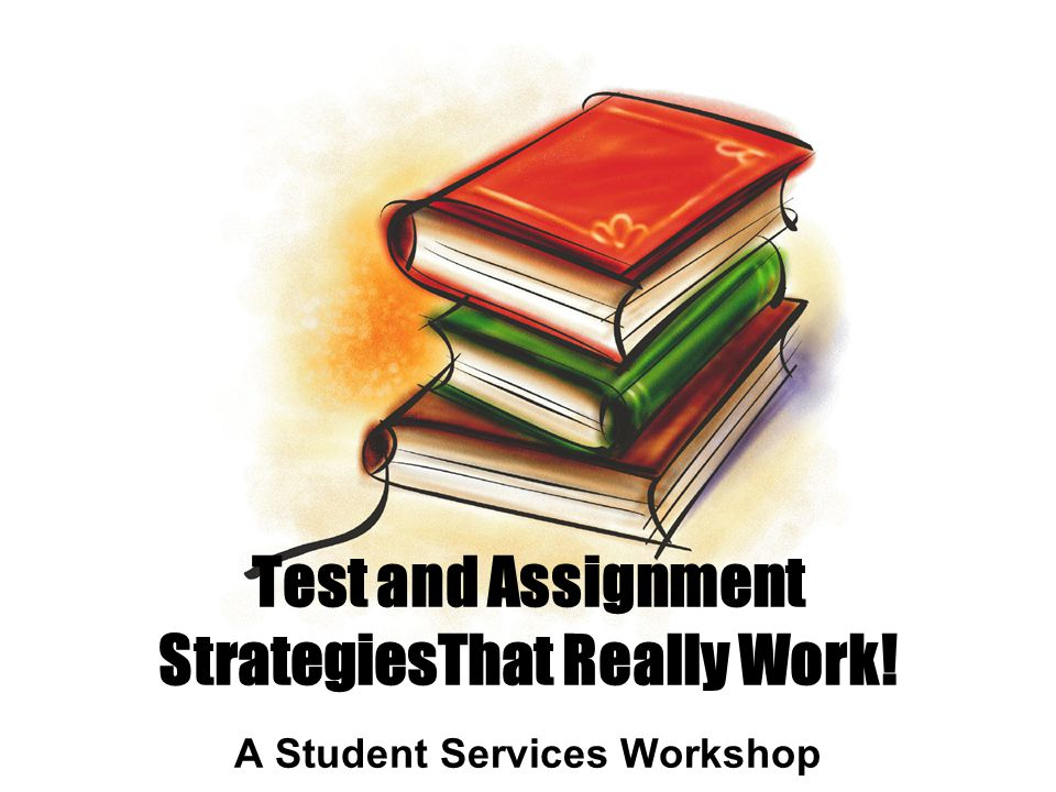 Test and Assignment StrategiesThat Really Work! A Student Services Workshop
