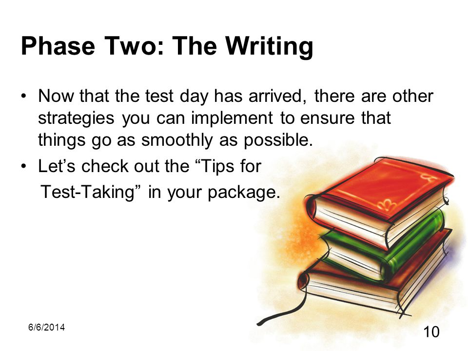 6/6/2014 10 Phase Two: The Writing Now that the test day has arrived, there are other strategies you can implement to ensure that things go as smoothly as possible.