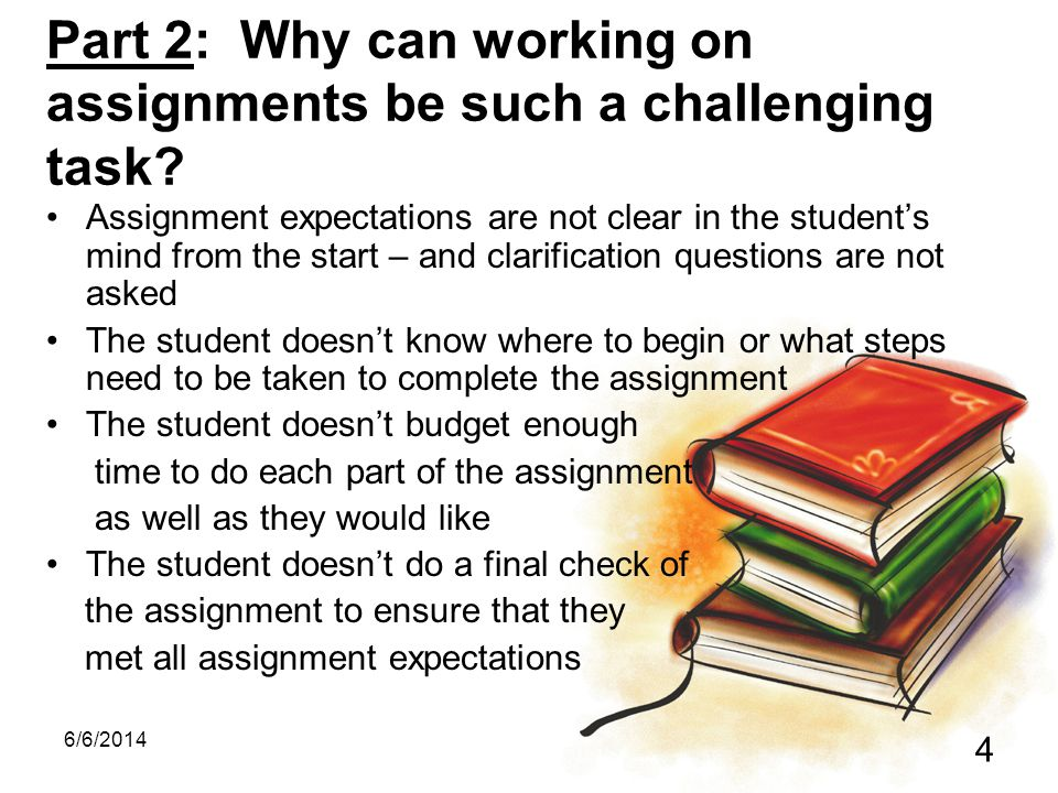 6/6/2014 4 Part 2: Why can working on assignments be such a challenging task.