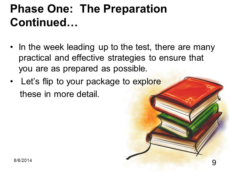 6/6/2014 9 Phase One: The Preparation Continued… In the week leading up to the test, there are many practical and effective strategies to ensure that you are as prepared as possible.