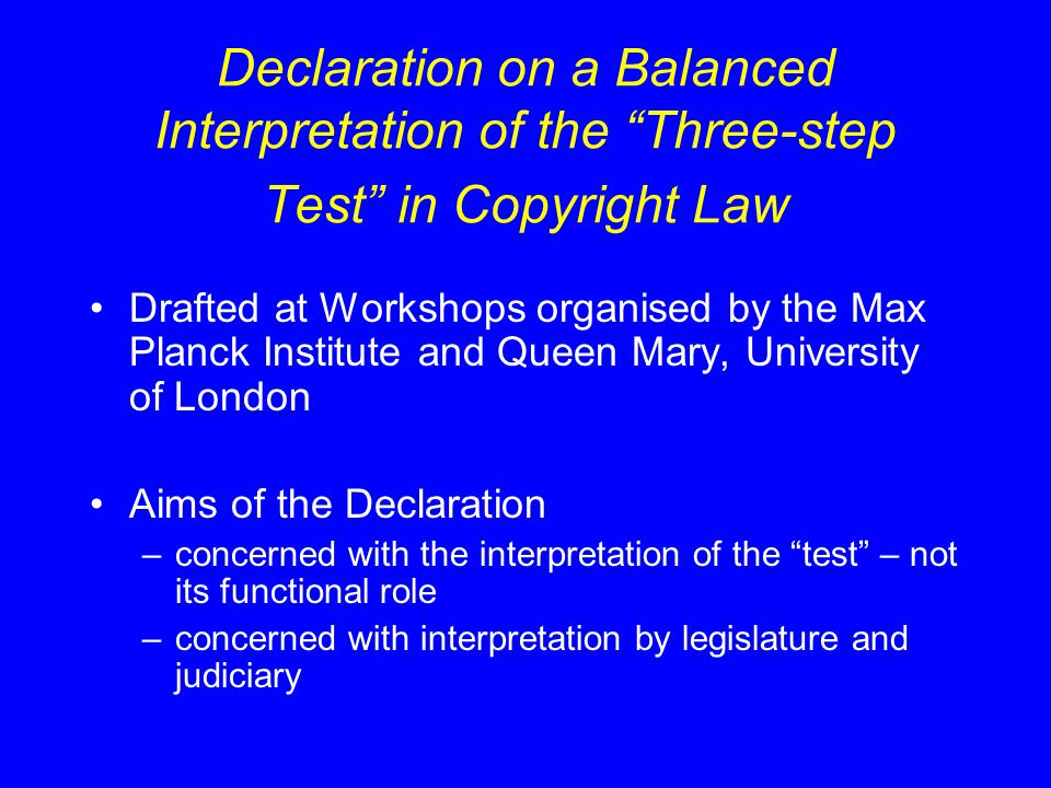 Declaration – General points The Three-Step Test constitutes an indivisible entirety –Aim to remove the show-stopper quality from the second step The Three-Step Test does not require limitations and exceptions to be interpreted narrowly…