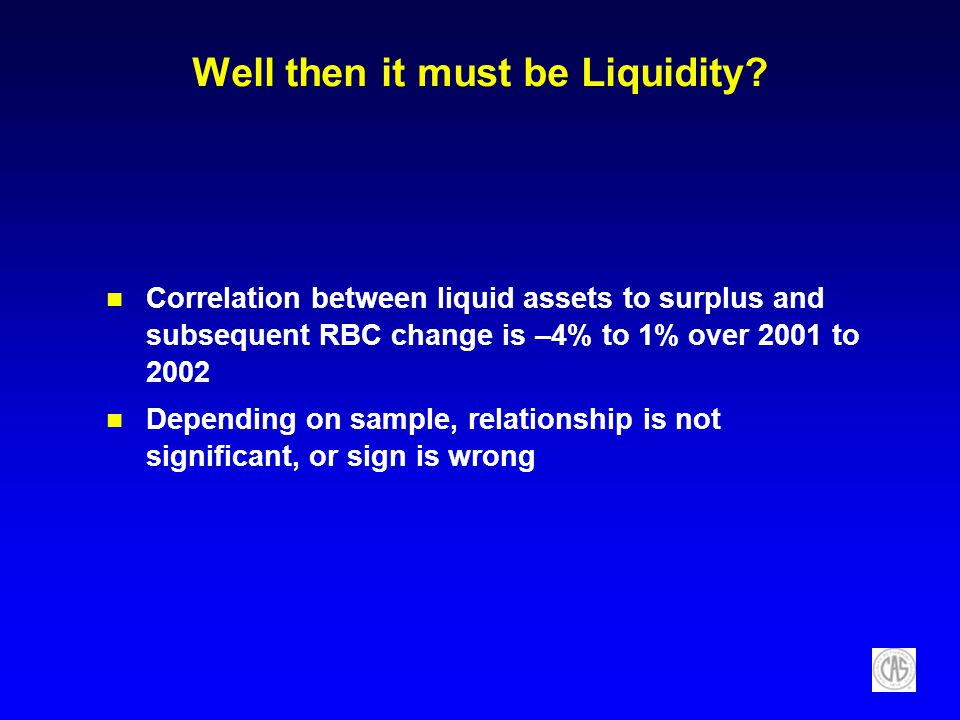 Well then it must be Liquidity? Correlation between liquid assets to surplus and subsequent RBC change is –4% to 1% over 2001 to 2002 Depending on sam