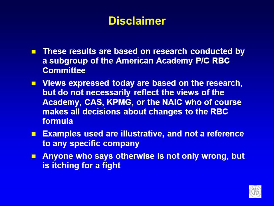 Disclaimer These results are based on research conducted by a subgroup of the American Academy P/C RBC Committee Views expressed today are based on the research, but do not necessarily reflect the views of the Academy, CAS, KPMG, or the NAIC who of course makes all decisions about changes to the RBC formula Examples used are illustrative, and not a reference to any specific company Anyone who says otherwise is not only wrong, but is itching for a fight
