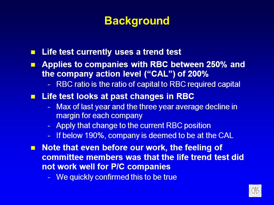 Background Life test currently uses a trend test Applies to companies with RBC between 250% and the company action level (CAL) of 200% -RBC ratio is t