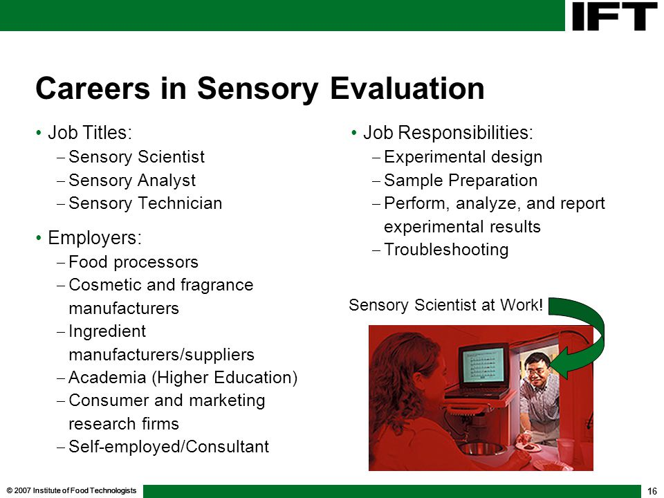 © 2007 Institute of Food Technologists 16 Careers in Sensory Evaluation Job Titles: Sensory Scientist Sensory Analyst Sensory Technician Employers: Food processors Cosmetic and fragrance manufacturers Ingredient manufacturers/suppliers Academia (Higher Education) Consumer and marketing research firms Self-employed/Consultant Job Responsibilities: Experimental design Sample Preparation Perform, analyze, and report experimental results Troubleshooting Job Responsibilities: Experimental design Sample Preparation Perform, analyze, and report experimental results Troubleshooting Sensory Scientist at Work!