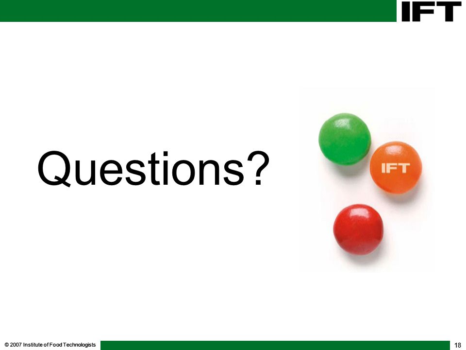 © 2007 Institute of Food Technologists 18 Questions?