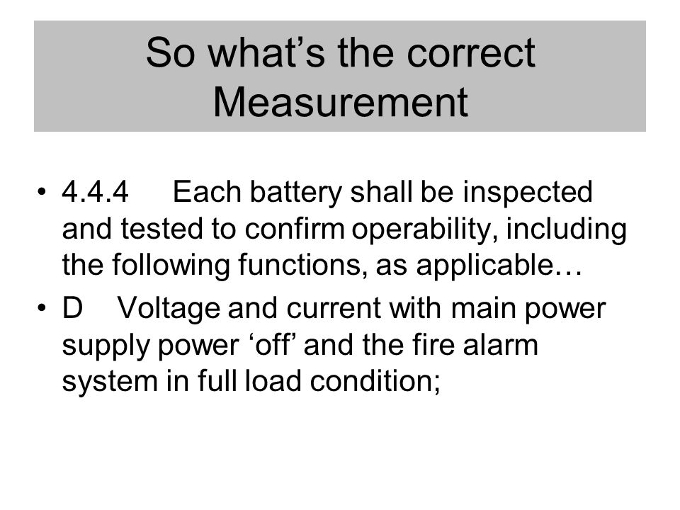 So whats the correct Measurement 4.4.4 Each battery shall be inspected and tested to confirm operability, including the following functions, as applicable… D Voltage and current with main power supply power off and the fire alarm system in full load condition;
