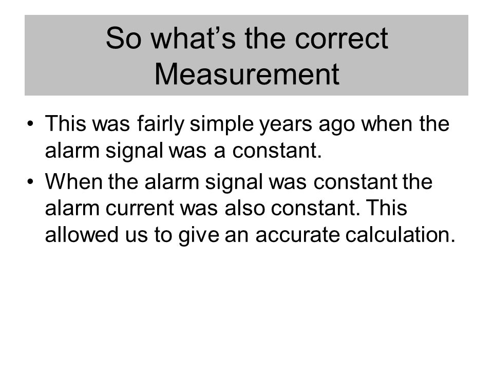 So whats the correct Measurement This was fairly simple years ago when the alarm signal was a constant.