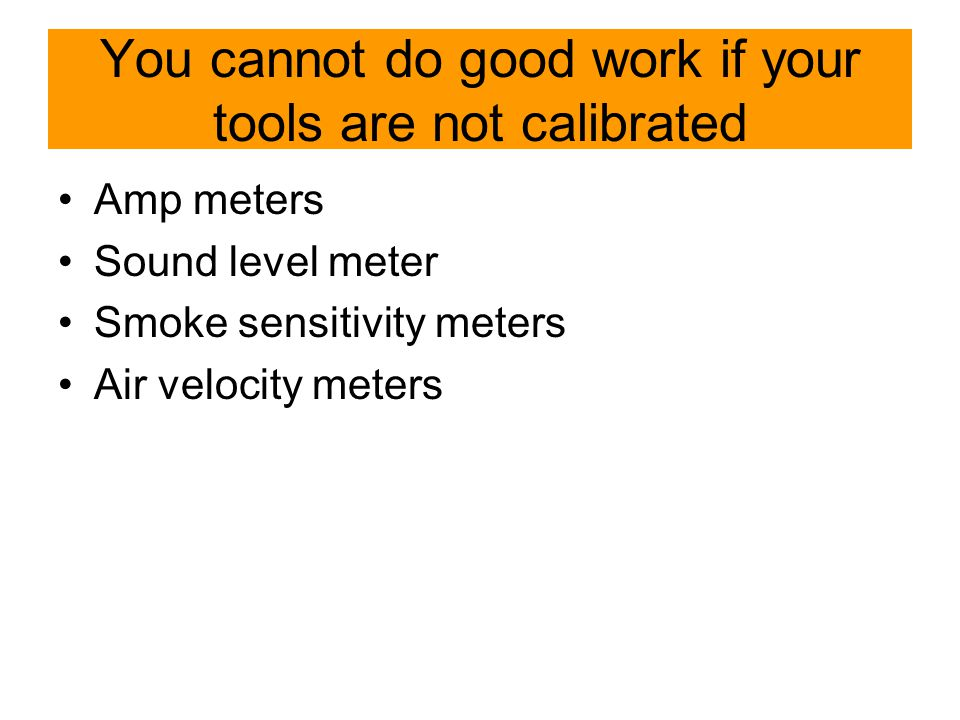 You cannot do good work if your tools are not calibrated Amp meters Sound level meter Smoke sensitivity meters Air velocity meters