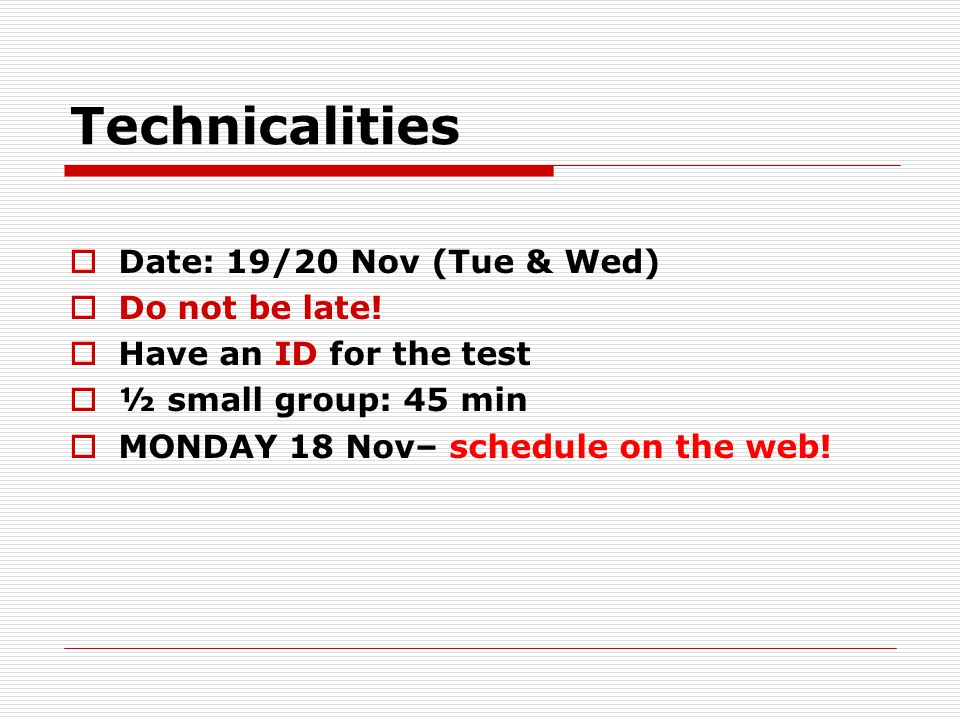Technicalities Date: 19/20 Nov (Tue & Wed) Do not be late.