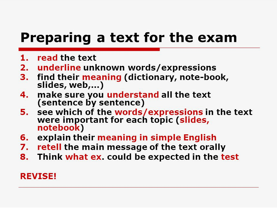Preparing a text for the exam 1.read the text 2.underline unknown words/expressions 3.find their meaning (dictionary, note-book, slides, web,...) 4.make sure you understand all the text (sentence by sentence) 5.see which of the words/expressions in the text were important for each topic (slides, notebook) 6.explain their meaning in simple English 7.retell the main message of the text orally 8.Think what ex.