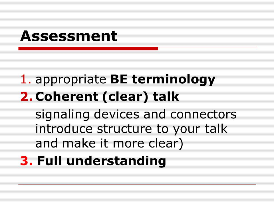 Assessment 1.appropriate BE terminology 2.Coherent (clear) talk signaling devices and connectors introduce structure to your talk and make it more clear) 3.