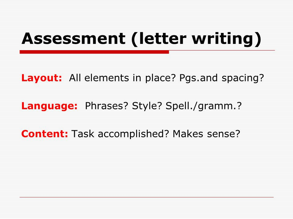Assessment (letter writing) Layout: All elements in place? Pgs.and spacing? Language: Phrases? Style? Spell./gramm.? Content: Task accomplished? Makes