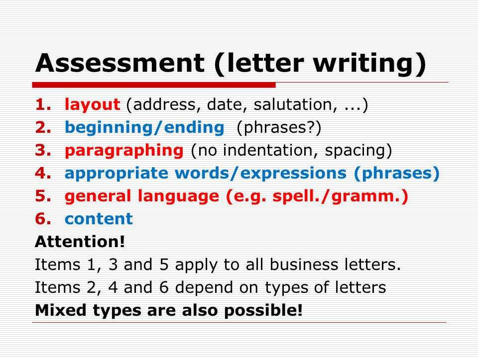 Assessment (letter writing) 1.layout (address, date, salutation,...) 2.beginning/ending (phrases ) 3.paragraphing (no indentation, spacing) 4.appropriate words/expressions (phrases) 5.general language (e.g.
