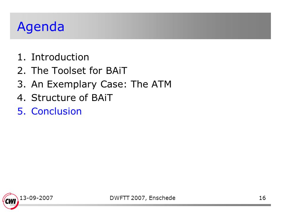 13-09-2007DWFTT 2007, Enschede16 Agenda 1.Introduction 2.The Toolset for BAiT 3.An Exemplary Case: The ATM 4.Structure of BAiT 5.Conclusion