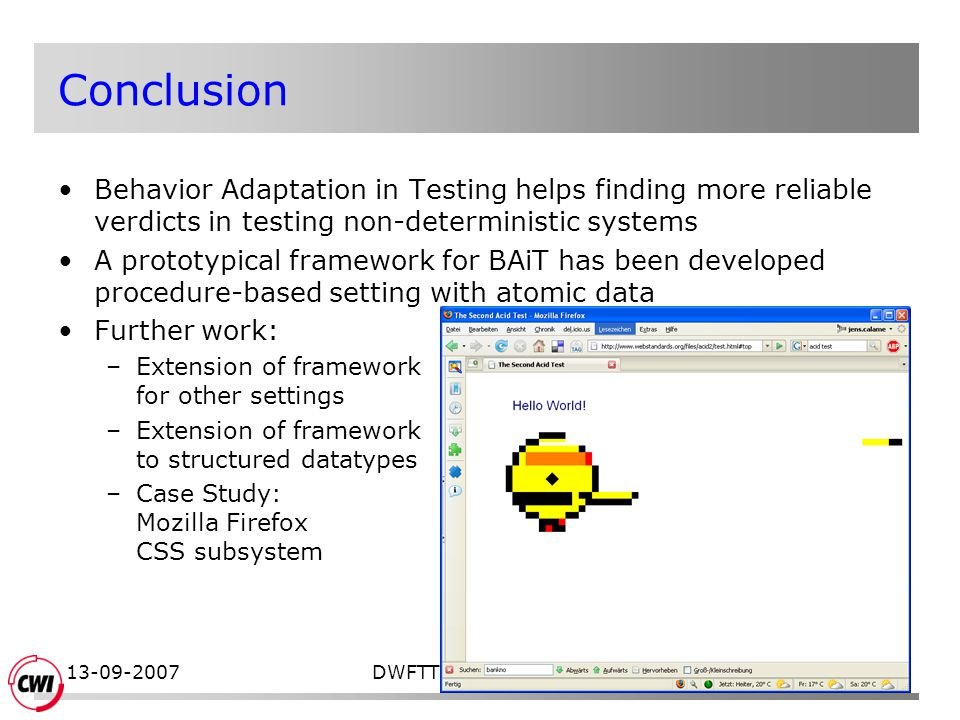 13-09-2007DWFTT 2007, Enschede17 Conclusion Behavior Adaptation in Testing helps finding more reliable verdicts in testing non-deterministic systems A prototypical framework for BAiT has been developed procedure-based setting with atomic data Further work: –Extension of framework for other settings –Extension of framework to structured datatypes –Case Study: Mozilla Firefox CSS subsystem