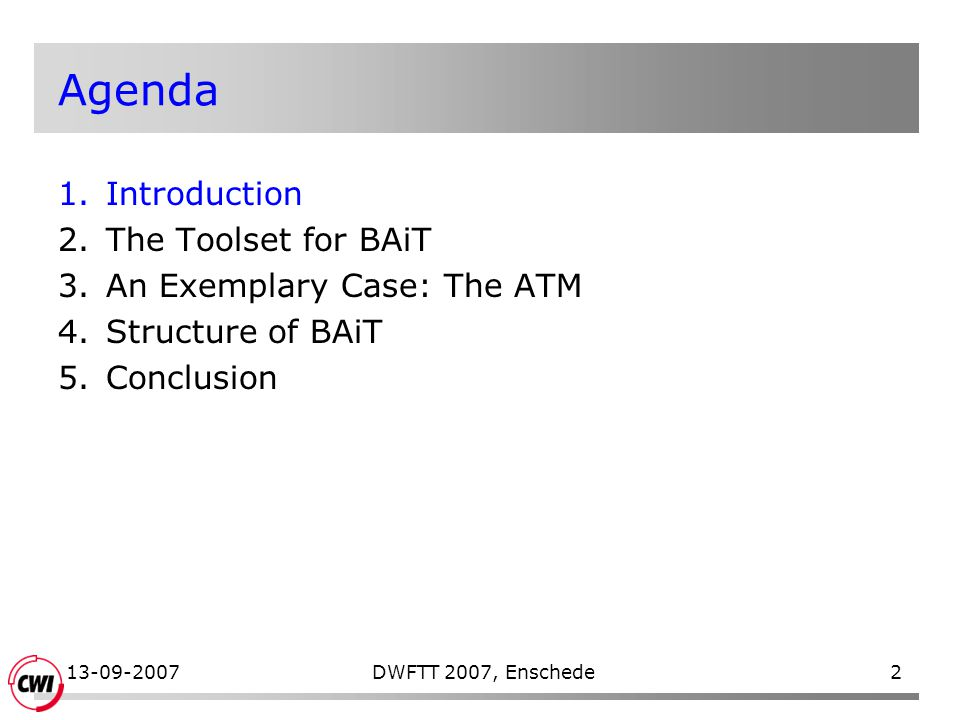 13-09-2007DWFTT 2007, Enschede2 Agenda 1.Introduction 2.The Toolset for BAiT 3.An Exemplary Case: The ATM 4.Structure of BAiT 5.Conclusion