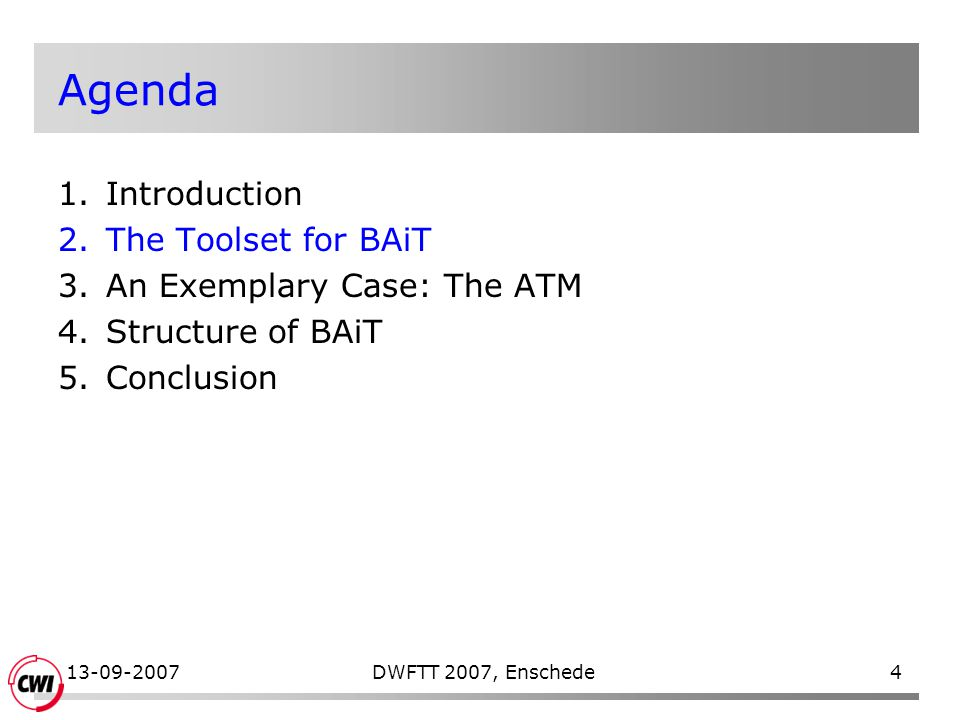 13-09-2007DWFTT 2007, Enschede4 Agenda 1.Introduction 2.The Toolset for BAiT 3.An Exemplary Case: The ATM 4.Structure of BAiT 5.Conclusion