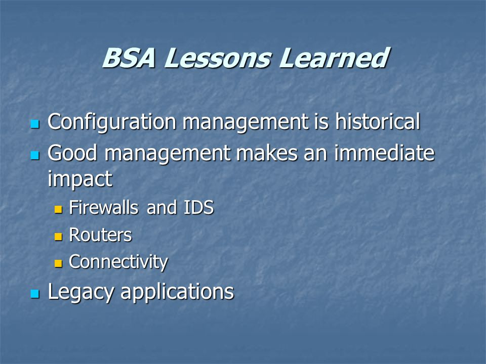 BSA Lessons Learned Configuration management is historical Configuration management is historical Good management makes an immediate impact Good management makes an immediate impact Firewalls and IDS Firewalls and IDS Routers Routers Connectivity Connectivity Legacy applications Legacy applications