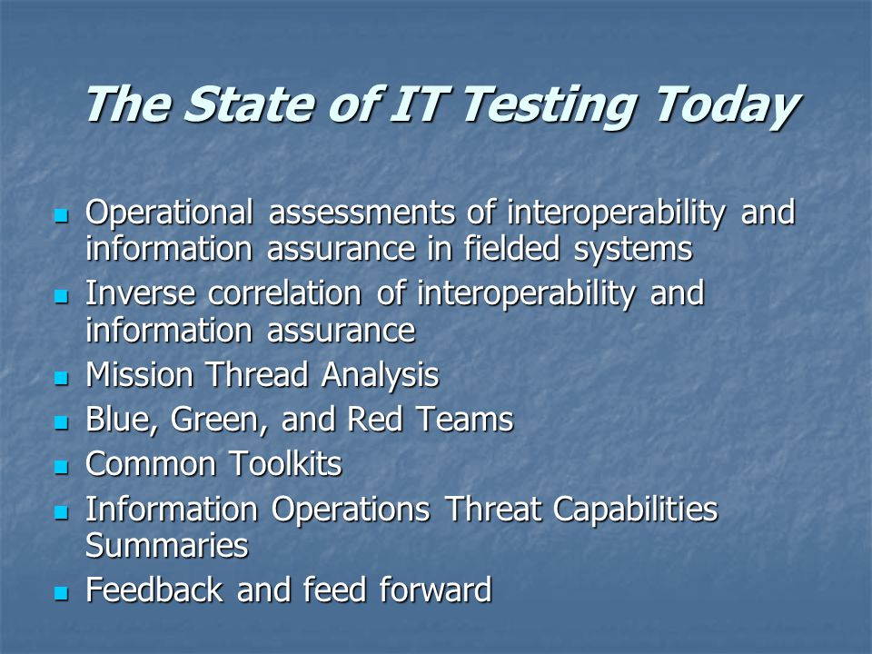 The State of IT Testing Today Operational assessments of interoperability and information assurance in fielded systems Operational assessments of interoperability and information assurance in fielded systems Inverse correlation of interoperability and information assurance Inverse correlation of interoperability and information assurance Mission Thread Analysis Mission Thread Analysis Blue, Green, and Red Teams Blue, Green, and Red Teams Common Toolkits Common Toolkits Information Operations Threat Capabilities Summaries Information Operations Threat Capabilities Summaries Feedback and feed forward Feedback and feed forward