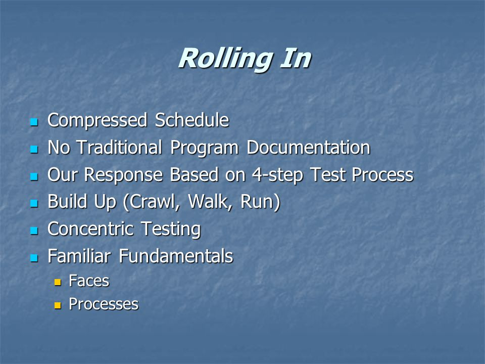 Rolling In Compressed Schedule Compressed Schedule No Traditional Program Documentation No Traditional Program Documentation Our Response Based on 4-step Test Process Our Response Based on 4-step Test Process Build Up (Crawl, Walk, Run) Build Up (Crawl, Walk, Run) Concentric Testing Concentric Testing Familiar Fundamentals Familiar Fundamentals Faces Faces Processes Processes
