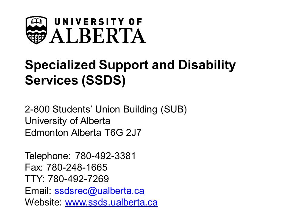 Specialized Support and Disability Services (SSDS) 2-800 Students Union Building (SUB) University of Alberta Edmonton Alberta T6G 2J7 Telephone: 780-492-3381 Fax: 780-248-1665 TTY: 780-492-7269 Email: ssdsrec@ualberta.ca Website: www.ssds.ualberta.ca ssdsrec@ualberta.cawww.ssds.ualberta.ca