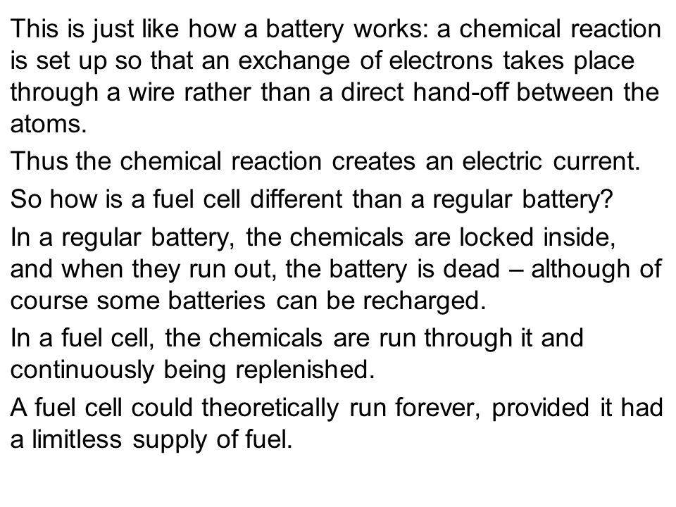This is just like how a battery works: a chemical reaction is set up so that an exchange of electrons takes place through a wire rather than a direct