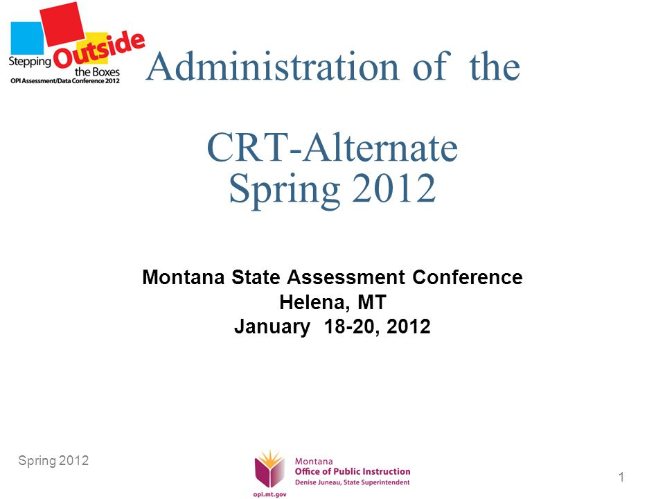 1 Administration of the CRT-Alternate Spring 2012 Montana State Assessment Conference Helena, MT January 18-20, 2012 Spring 2012