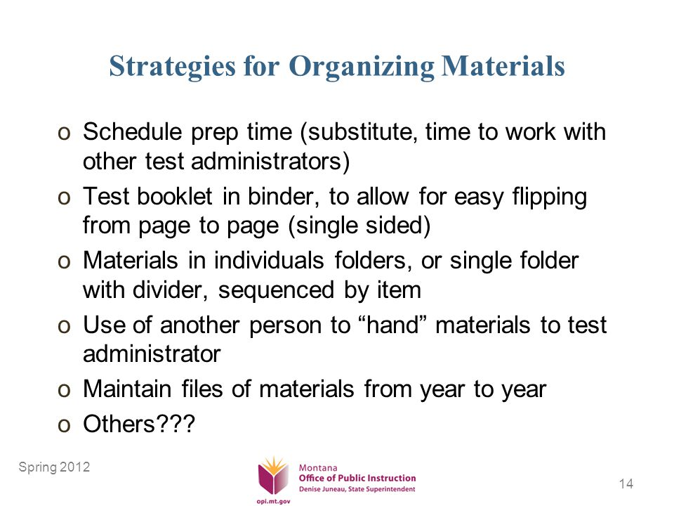 14 Strategies for Organizing Materials oSchedule prep time (substitute, time to work with other test administrators) oTest booklet in binder, to allow for easy flipping from page to page (single sided) oMaterials in individuals folders, or single folder with divider, sequenced by item oUse of another person to hand materials to test administrator oMaintain files of materials from year to year oOthers .