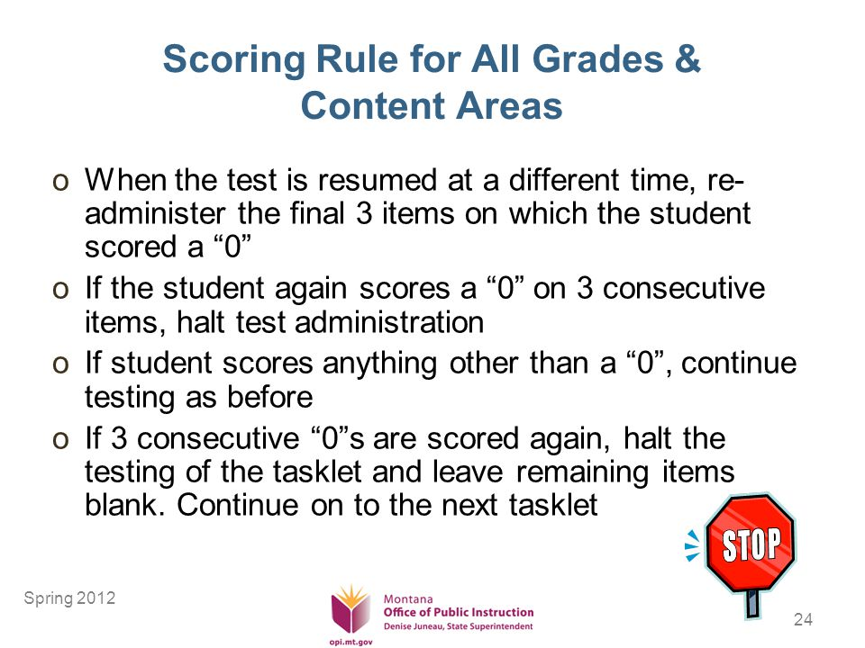 24 Scoring Rule for All Grades & Content Areas oWhen the test is resumed at a different time, re- administer the final 3 items on which the student scored a 0 oIf the student again scores a 0 on 3 consecutive items, halt test administration oIf student scores anything other than a 0, continue testing as before oIf 3 consecutive 0s are scored again, halt the testing of the tasklet and leave remaining items blank.