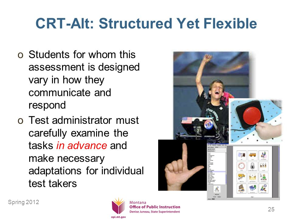 25 CRT-Alt: Structured Yet Flexible oStudents for whom this assessment is designed vary in how they communicate and respond oTest administrator must carefully examine the tasks in advance and make necessary adaptations for individual test takers Spring 2012